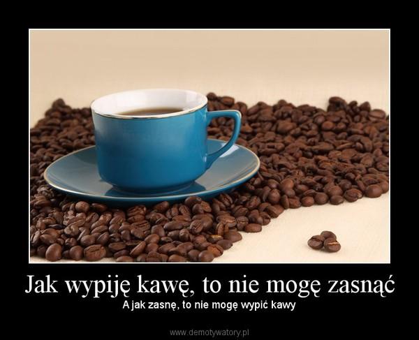 Jak wypiję kawę, to nie mogę zasnąć – A jak zasnę, to nie mogę wypić kawy