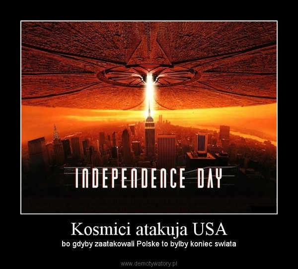 Kosmici atakuja USA – bo gdyby zaatakowali Polske to bylby koniec swiata