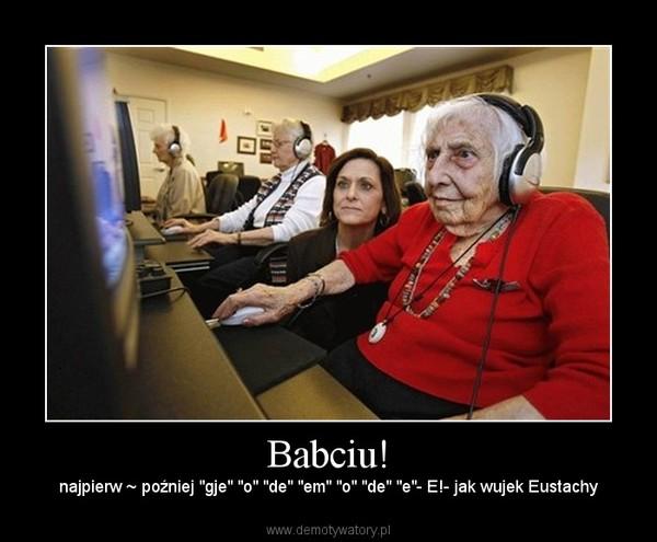 "Babciu! – najpierw ~ poźniej ""gje"" ""o"" ""de"" ""em"" ""o"" ""de"" ""e""- E!- jak wujek Eustachy"