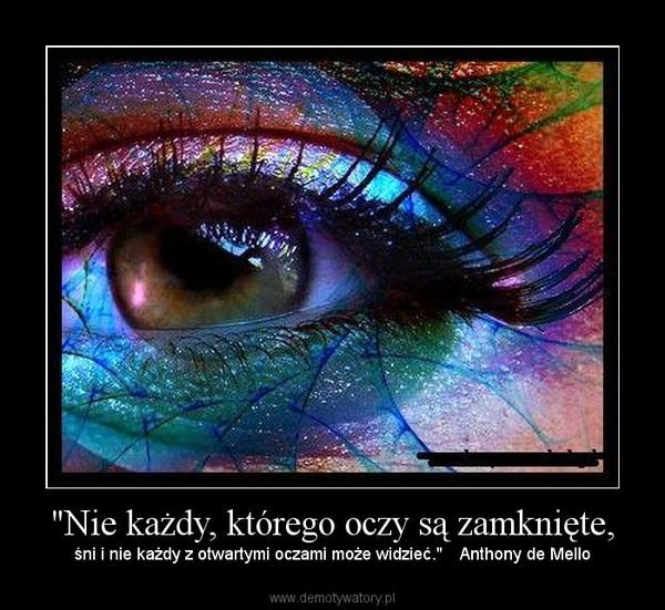 """""""Nie każdy, którego oczy są zamknięte, – śni i nie każdy z otwartymi oczami może widzieć.""""    Anthony de Mello"""