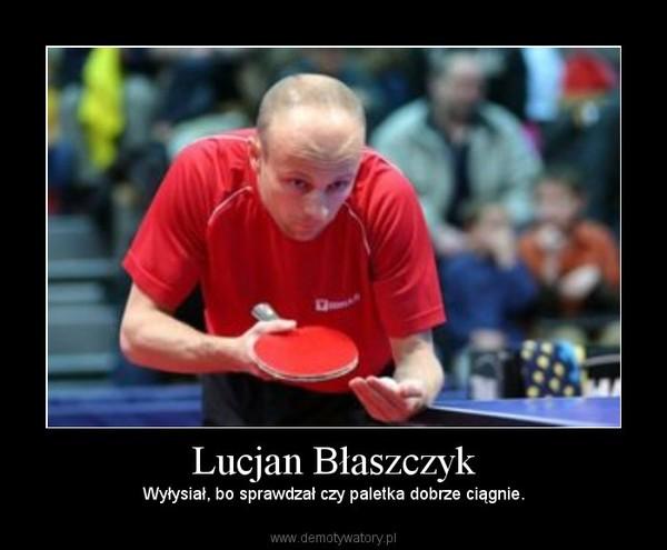 Lucjan Błaszczyk – Wyłysiał, bo sprawdzał czy paletka dobrze ciągnie.