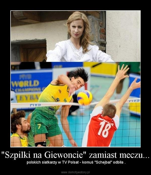 """""""Szpilki na Giewoncie"""" zamiast meczu... –  polskich siatkarzy w TV Polsat - komuś """"Schejbal"""" odbiła ."""