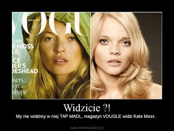 Widzicie ?! –  My nie widzimy w niej TAP MADL, magazyn VOUGLE widzi Kate Moss .