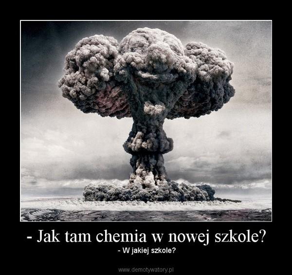- Jak tam chemia w nowej szkole? –  - W jakiej szkole?