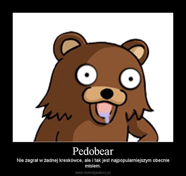 Pedobear – Nie zagrał w żadnej kreskówce, ale i tak jest najpopularniejszym obecniemisiem.