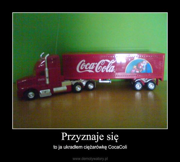 Przyznaje się – to ja ukradłem ciężarówkę CocaColi