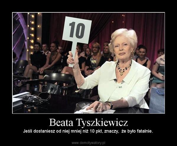 Beata Tyszkiewicz – Jeśli dostaniesz od niej mniej niż 10 pkt, znaczy,  że było fatalnie.