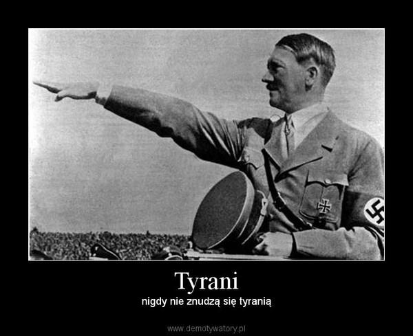 Tyrani – nigdy nie znudzą się tyranią