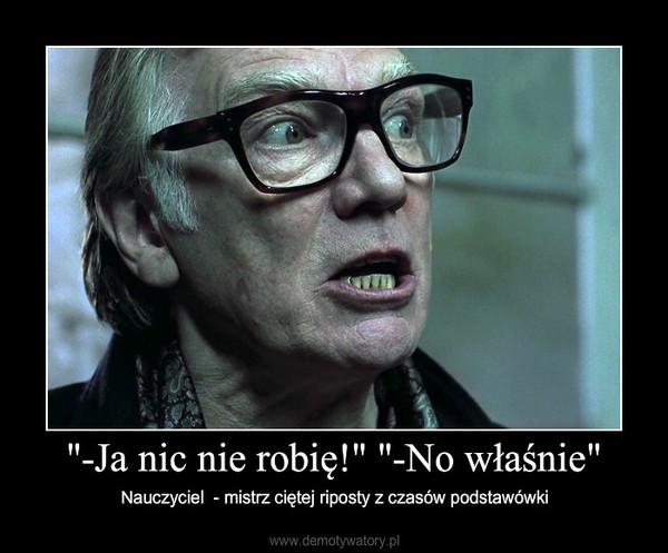 """""""-Ja nic nie robię!"""" """"-No właśnie"""" – Nauczyciel  - mistrz ciętej riposty z czasów podstawówki"""