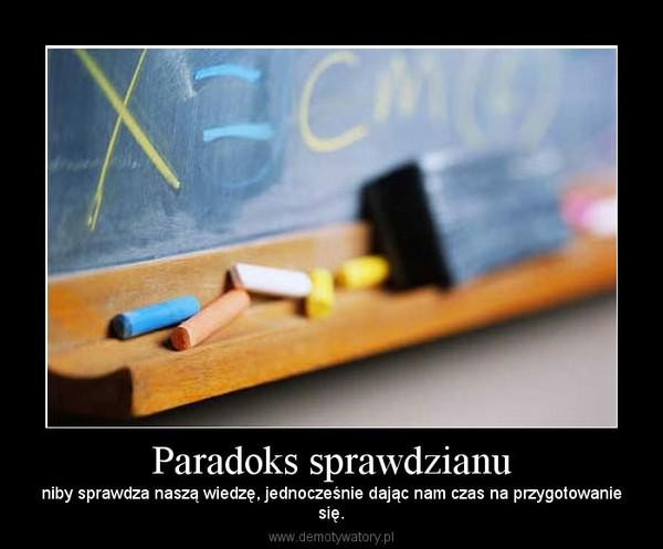 Paradoks sprawdzianu – niby sprawdza naszą wiedzę, jednocześnie dając nam czas na przygotowaniesię.