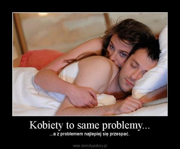 Kobiety to same problemy... – ...a z problemem najlepiej się przespać.