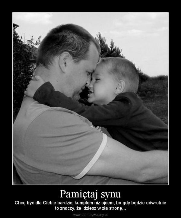 Pamiętaj synu – Chcę być dla Ciebie bardziej kumplem niż ojcem, bo gdy będzie odwrotnieto znaczy, że idziesz w zła stronę,,,