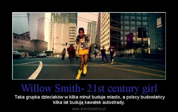 Willow Smith- 21st century girl – Taka grupka dzieciaków w kilka minut buduje miasto, a polscy budowlańcykilka lat budują kawałek autostrady.