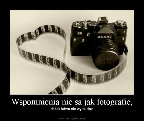 Wspomnienia nie są jak fotografie, – ich tak łatwo nie wyrzucisz...