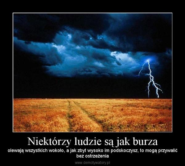 Niektórzy ludzie są jak burza – olewają wszystkich wokoło, a jak zbyt wysoko im podskoczysz, to mogą przywalićbez ostrzeżenia