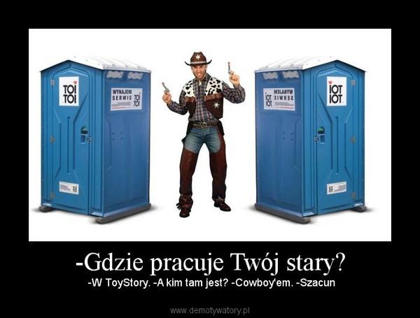 -Gdzie pracuje Twój stary? – -W ToyStory. -A kim tam jest? -Cowboy'em. -Szacun