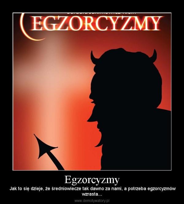 Egzorcyzmy – Jak to się dzieje, że średniowiecze tak dawno za nami, a potrzeba egzorcyzmówwzrasta...
