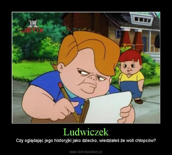 Ludwiczek – Czy oglądając jego historyjki jako dziecko, wiedziałeś że woli chłopców?