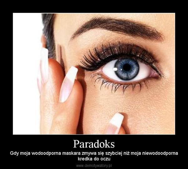 Paradoks – Gdy moja wodoodporna maskara zmywa się szybciej niż moja niewodoodpornakredka do oczu