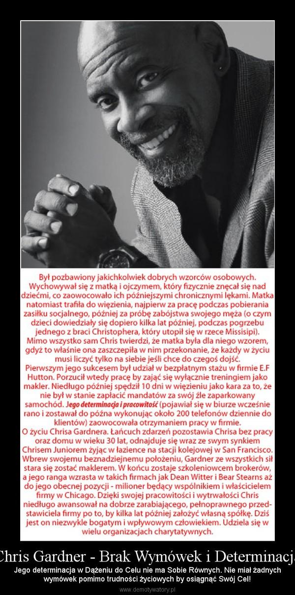 Chris Gardner - Brak Wymówek i Determinacja – Jego determinacja w Dążeniu do Celu nie ma Sobie Równych. Nie miał żadnychwymówek pomimo trudności życiowych by osiągnąć Swój Cel!
