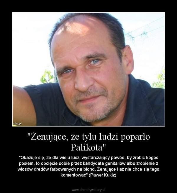 """""""Żenujące, że tylu ludzi poparło Palikota"""" – """"Okazuje się, że dla wielu ludzi wystarczający powód, by zrobić kogoś posłem, to obcięcie sobie przez kandydata genitaliów albo zrobienie z włosów dredów farbowanych na blond. Żenujące i aż nie chce się tego komentować"""" (Paweł Kukiz)"""