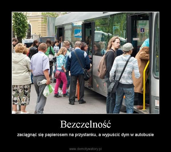 Bezczelność – zaciągnąć się papierosem na przystanku, a wypuścić dym w autobusie