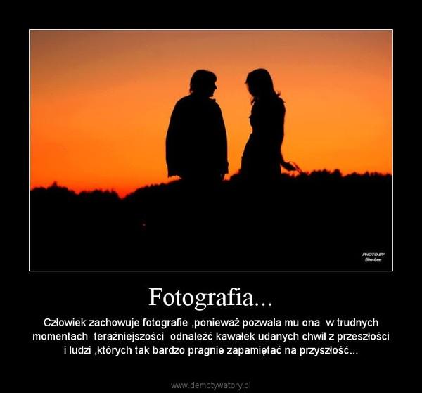Fotografia... – Człowiek zachowuje fotografie ,ponieważ pozwala mu ona  w trudnych momentach  teraźniejszości  odnaleźć kawałek udanych chwil z przeszłości i ludzi ,których tak bardzo pragnie zapamiętać na przyszłość...