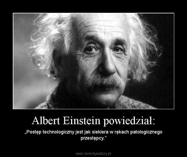 """Albert Einstein powiedział: – """"Postęp technologiczny jest jak siekiera w rękach patologicznego przestępcy."""""""