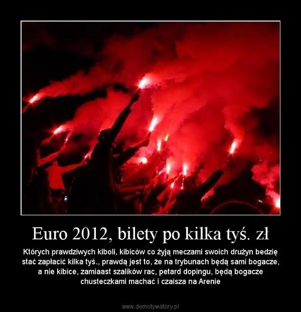 Euro 2012, bilety po kilka tyś. zł – Których prawdziwych kiboli, kibiców co żyją meczami swoich drużyn bedzię stać zapłacić kilka tyś., prawdą jest to, że na trybunach będą sami bogacze, a nie kibice, zamiaast szalików rac, petard dopingu, będą bogacze chusteczkami machać i czaisza na Arenie