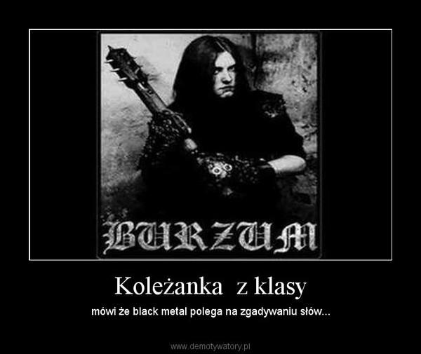 Koleżanka  z klasy – mówi że black metal polega na zgadywaniu słów...