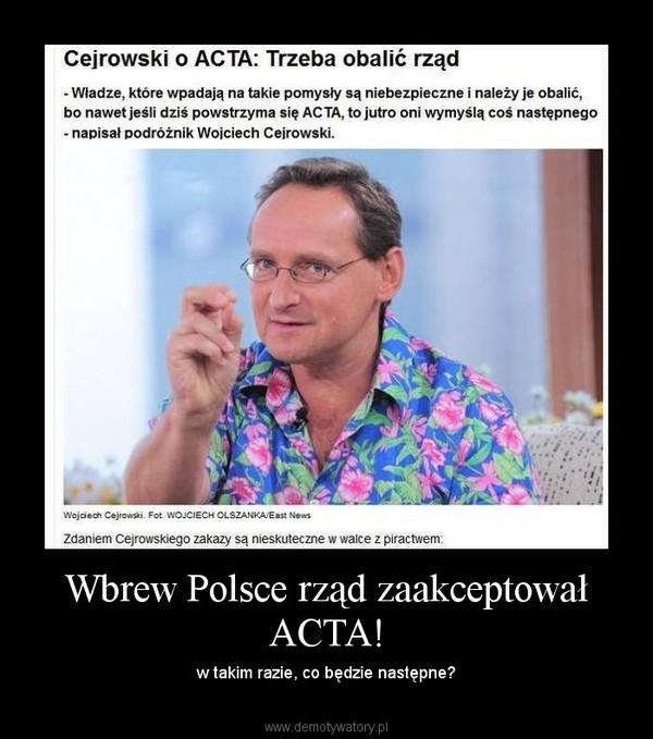 Wbrew Polsce rząd zaakceptował ACTA! – w takim razie, co będzie następne?