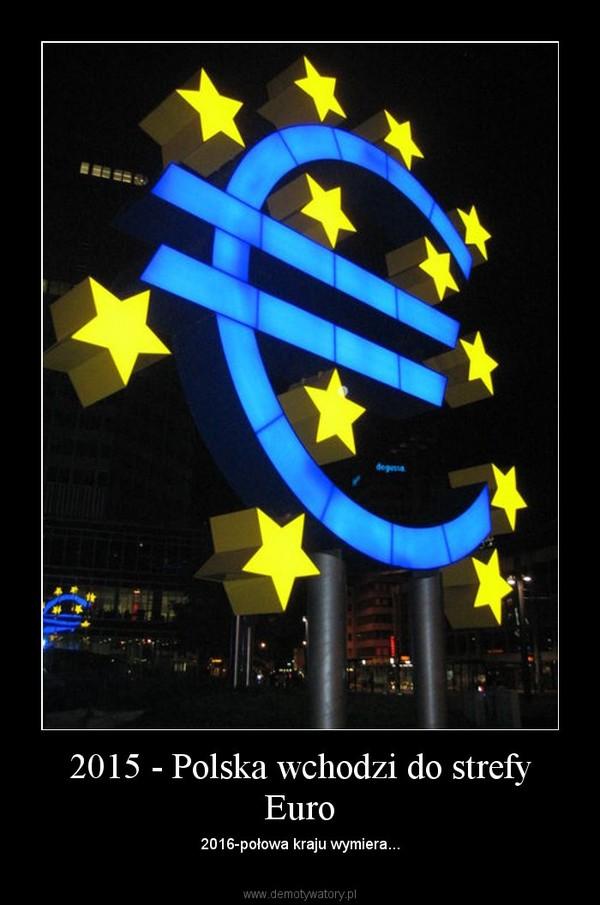 2015 - Polska wchodzi do strefy Euro – 2016-połowa kraju wymiera...