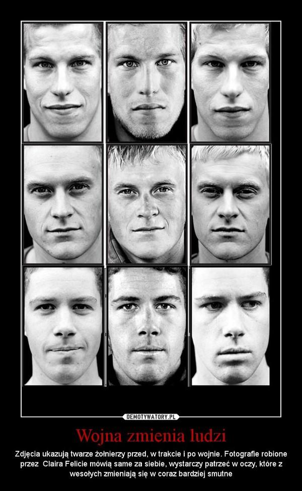 Wojna zmienia ludzi – Zdjęcia ukazują twarze żołnierzy przed, w trakcie i po wojnie. Fotografie robione przez  Claira Felicie mówią same za siebie, wystarczy patrzeć w oczy, które z wesołych zmieniają się w coraz bardziej smutne