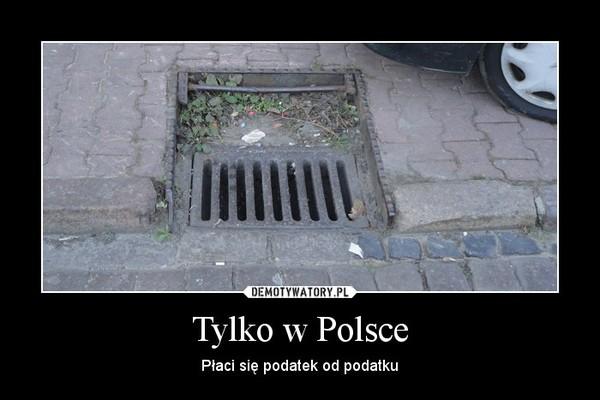 Tylko w Polsce – Płaci się podatek od podatku