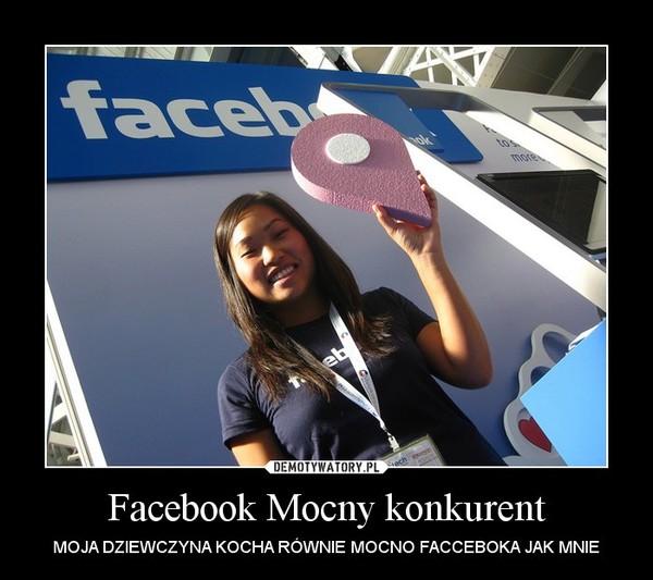 Facebook Mocny konkurent – MOJA DZIEWCZYNA KOCHA RÓWNIE MOCNO FACCEBOKA JAK MNIE