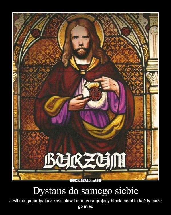 Dystans do samego siebie – Jeśli ma go podpalacz kościołów i morderca grający black metal to każdy może go mieć