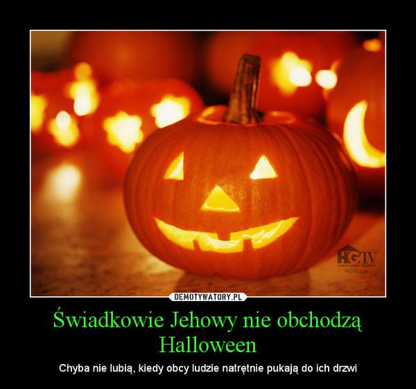 Świadkowie Jehowy nie obchodzą Halloween – Chyba nie lubią, kiedy obcy ludzie natrętnie pukają do ich drzwi