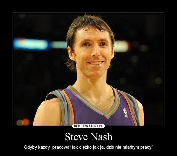 """Steve Nash – Gdyby każdy  pracował tak ciężko jak ja, dziś nie miałbym pracy"""""""
