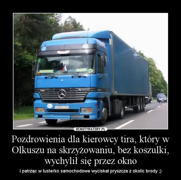 Pozdrowienia dla kierowcy tira, który w Olkuszu na skrzyżowaniu, bez koszulki, wychylił się przez okno – i patrząc w lusterko samochodowe wyciskał pryszcza z okolic brody ;)