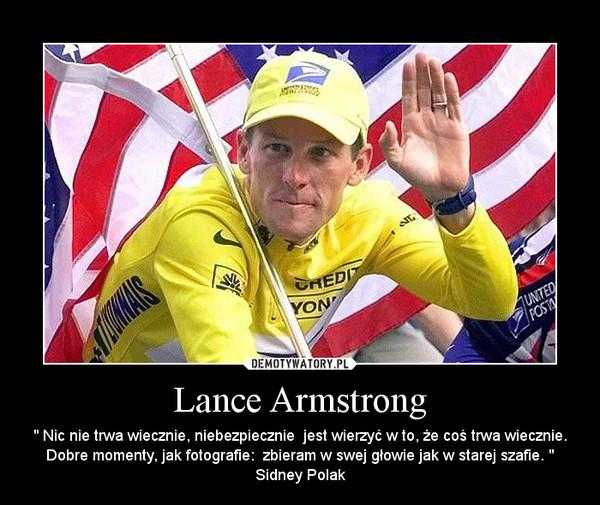 """Lance Armstrong – """" Nic nie trwa wiecznie, niebezpiecznie  jest wierzyć w to, że coś trwa wiecznie. Dobre momenty, jak fotografie:  zbieram w swej głowie jak w starej szafie. """" Sidney Polak"""
