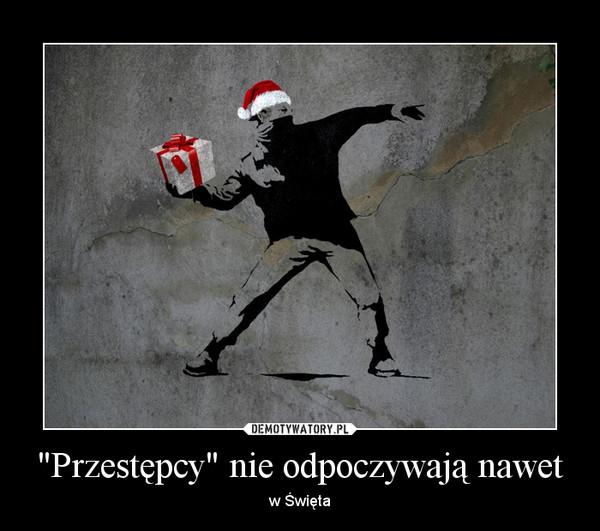 """""""Przestępcy"""" nie odpoczywają nawet – w Święta"""