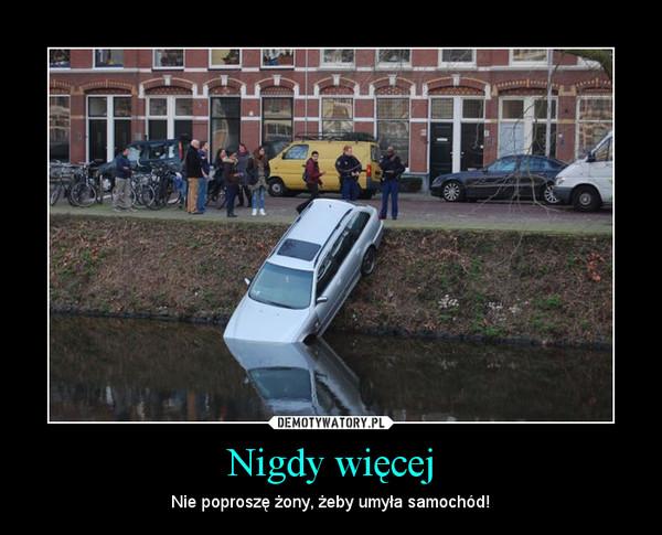 Nigdy więcej – Nie poproszę żony, żeby umyła samochód!