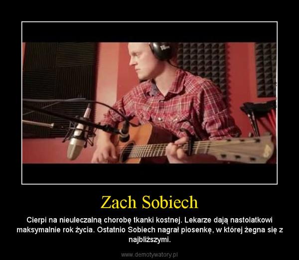 Zach Sobiech – Cierpi na nieuleczalną chorobę tkanki kostnej. Lekarze dają nastolatkowi maksymalnie rok życia. Ostatnio Sobiech nagrał piosenkę, w której żegna się z najbliższymi.