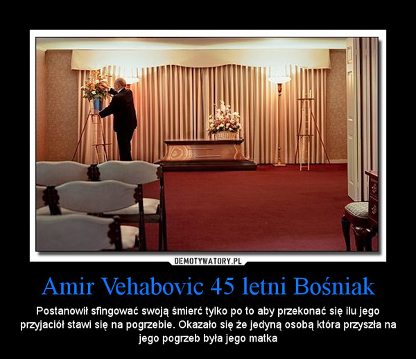 Amir Vehabovic 45 letni Bośniak – Postanowił sfingować swoją śmierć tylko po to aby przekonać się ilu jego przyjaciół stawi się na pogrzebie. Okazało się że jedyną osobą która przyszła na jego pogrzeb była jego matka