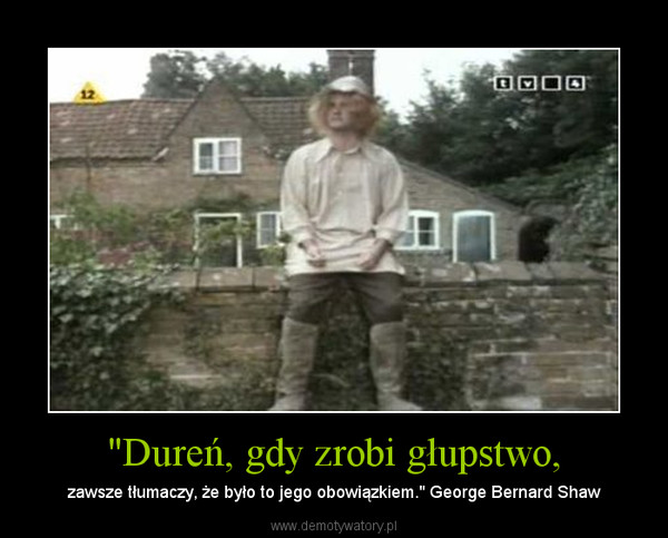 """""""Dureń, gdy zrobi głupstwo, – zawsze tłumaczy, że było to jego obowiązkiem."""" George Bernard Shaw"""