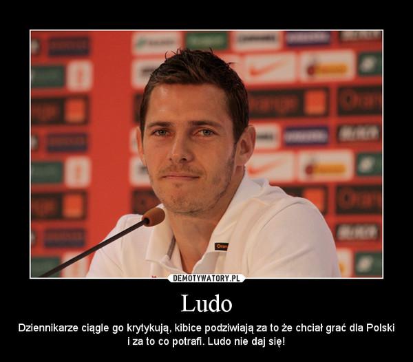 Ludo – Dziennikarze ciągle go krytykują, kibice podziwiają za to że chciał grać dla Polski i za to co potrafi. Ludo nie daj się!