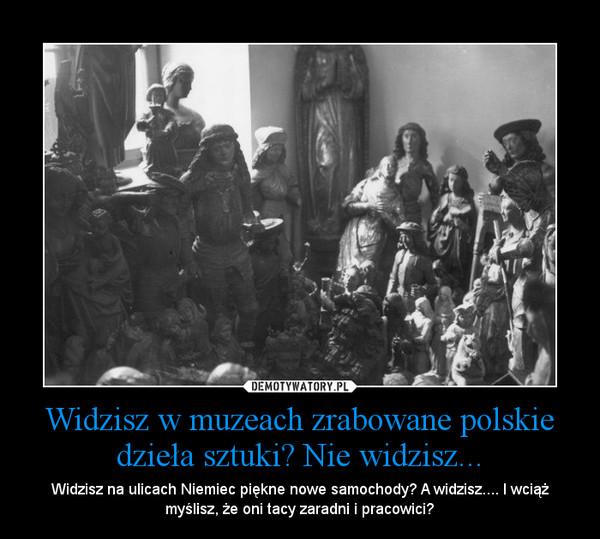Widzisz w muzeach zrabowane polskie dzieła sztuki? Nie widzisz... – Widzisz na ulicach Niemiec piękne nowe samochody? A widzisz.... I wciąż myślisz, że oni tacy zaradni i pracowici?