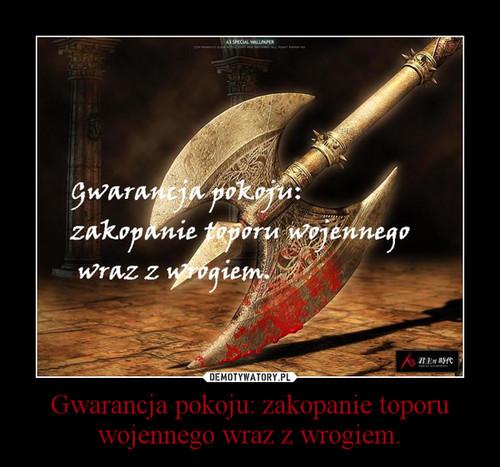 Gwarancja pokoju: zakopanie toporu wojennego wraz z wrogiem.