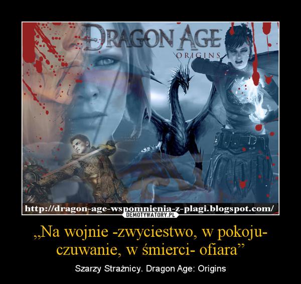 """""""Na wojnie -zwyciestwo, w pokoju- czuwanie, w śmierci- ofiara"""" – Szarzy Strażnicy. Dragon Age: Origins"""