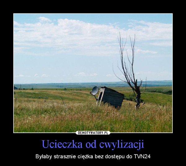 Ucieczka od cwylizacji – Byłaby strasznie ciężka bez dostępu do TVN24